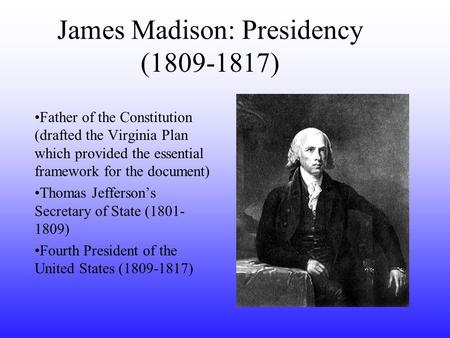 James Madison: Presidency (1809-1817) Father of the Constitution (drafted the Virginia Plan which provided the essential framework for the document) Thomas.