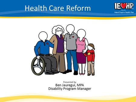Health Care Reform Presented by Ben Jauregui, MPA Disability Program Manager.