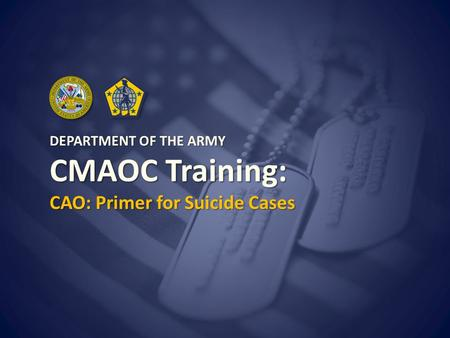 Use Slide Master to change this text DEPARTMENT OF THE ARMY CMAOC Training: CAO: Primer for Suicide Cases.