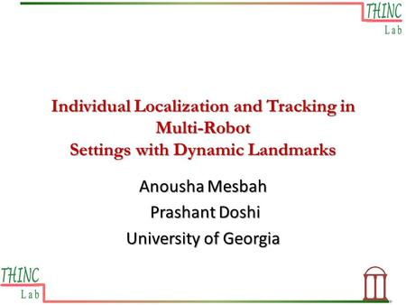Individual Localization and Tracking in Multi-Robot Settings with Dynamic Landmarks Anousha Mesbah Prashant Doshi Prashant Doshi University of Georgia.