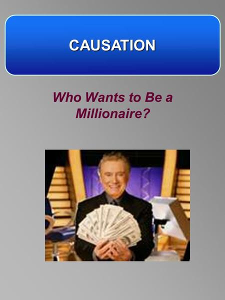 CAUSATION Who Wants to Be a Millionaire?. RULES Answer A, B, C or D You can have – –1 lifeline –1 50/50 –1 audience vote Who Wants to Be a Millionaire?