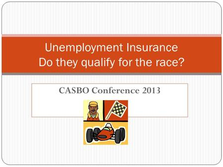 CASBO Conference 2013 Unemployment Insurance Do they qualify for the race?