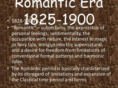 "Romantic Era 1825-1900 1828-1900 A.D. ""Romantic"" – subjectivity, the expression of personal feelings, sentimentality, the occupation with nature, the interest."