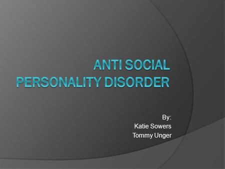 By: Katie Sowers Tommy Unger. What is ASPD?  Anti Social Personality Disorder is a condition characterized by the persistent disregard of others personal.
