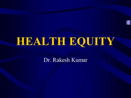 HEALTH EQUITY Dr. Rakesh Kumar. Framework What is equity? What is equity in health and health care? Why Health Equity is important? Why focus on equity.