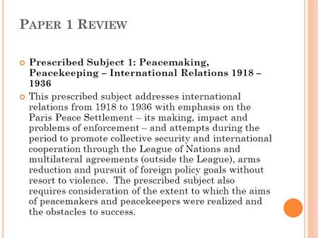 P APER 1 R EVIEW Prescribed Subject 1: Peacemaking, Peacekeeping – International Relations 1918 – 1936 This prescribed subject addresses international.