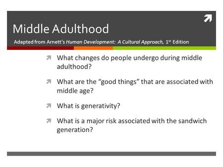  Middle Adulthood Adapted from Arnett's Human Development: A Cultural Approach, 1 st Edition  What changes do people undergo during middle adulthood?