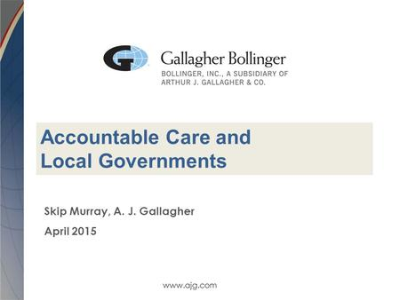 Www.ajg.com Skip Murray, A. J. Gallagher April 2015 Accountable Care and Local Governments.
