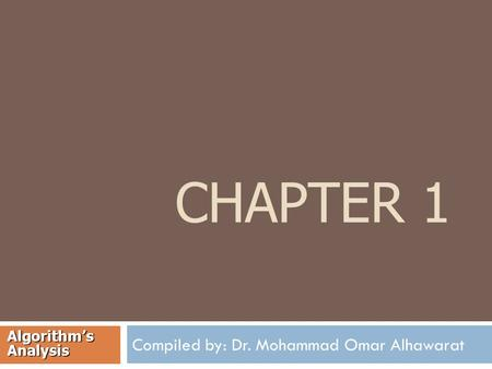 CHAPTER 1 Compiled by: Dr. Mohammad Omar Alhawarat Algorithm's Analysis.