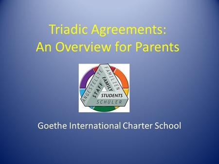Triadic Agreements: An Overview for Parents Goethe International Charter School.