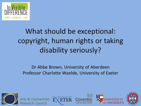 What should be exceptional: copyright, human rights or taking disability seriously? Dr Abbe Brown, University of Aberdeen Professor Charlotte Waelde, University.