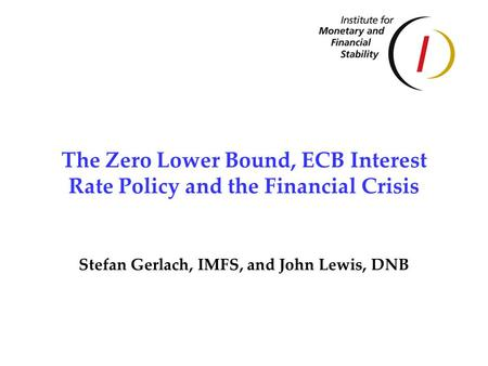 The Zero Lower Bound, ECB Interest Rate Policy and the Financial Crisis Stefan Gerlach, IMFS, and John Lewis, DNB.