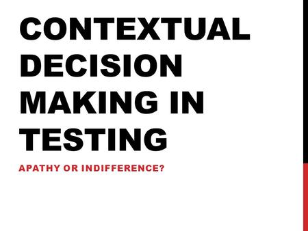 CONTEXTUAL DECISION MAKING IN TESTING APATHY OR INDIFFERENCE?