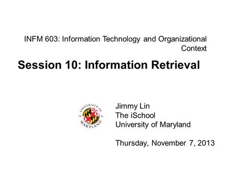 INFM 603: Information Technology and Organizational Context Jimmy Lin The iSchool University of Maryland Thursday, November 7, 2013 Session 10: Information.