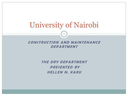 CONSTRUCTION AND MAINTENANCE DEPARTMENT THE DRY DEPARTMENT PRESENTED BY HELLEN N. KARU University of Nairobi 1.