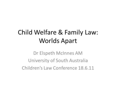 Child Welfare & Family Law: Worlds Apart Dr Elspeth McInnes AM University of South Australia Children's Law Conference 18.6.11.