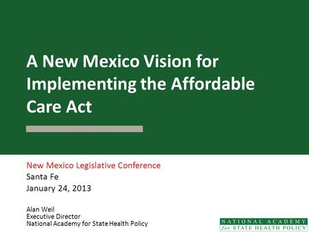 A New Mexico Vision for Implementing the Affordable Care Act New Mexico Legislative Conference Santa Fe January 24, 2013 Alan Weil Executive Director National.