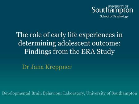 The role of early life experiences in determining adolescent outcome: Findings from the ERA Study Dr Jana Kreppner Developmental Brain Behaviour Laboratory,