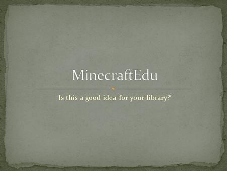 Is this a good idea for your library?. Minecraft vs. MinecraftEdu What you need to know before you purchase What it offers patrons Purchase options Resources.