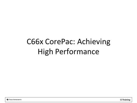 C66x CorePac: Achieving High Performance. Agenda 1.CorePac Architecture 2.Single Instruction Multiple Data (SIMD) 3.Memory Access 4.Pipeline Concept.
