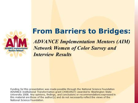 ADVANCE Implementation Mentors (AIM) Network Women of Color Survey and Interview Results Funding for this presentation was made possible through the National.