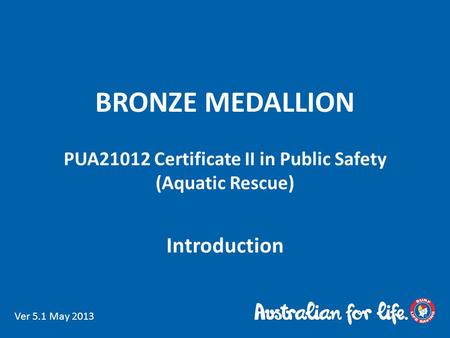 BRONZE MEDALLION PUA21012 Certificate II in Public Safety (Aquatic Rescue) Introduction Ver 5.1 May 2013.