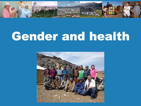 Gender and health. 2 Policy and planning Men: 65 Women: 74 Why the difference? Average life expectancy in Mongolia.
