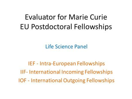 Evaluator for Marie Curie EU Postdoctoral Fellowships Life Science Panel IEF - Intra-European Fellowships IIF- International Incoming Fellowships IOF -