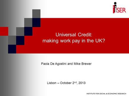 Universal Credit: making work pay in the UK? Paola De Agostini and Mike Brewer Lisbon – October 2 nd, 2013.