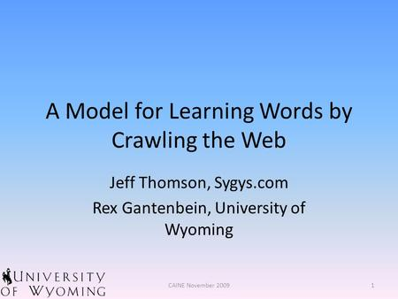 A Model for Learning Words by Crawling the Web Jeff Thomson, Sygys.com Rex Gantenbein, University of Wyoming 1CAINE November 2009.