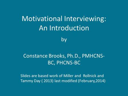 Motivational Interviewing: An Introduction by Constance Brooks, Ph.D., PMHCNS- BC, PHCNS-BC Slides are based work of Miller and Rollnick and Tammy Day.