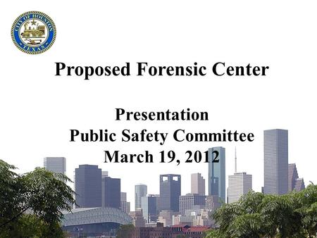 Proposed Forensic Center Presentation Public Safety Committee March 19, 2012.