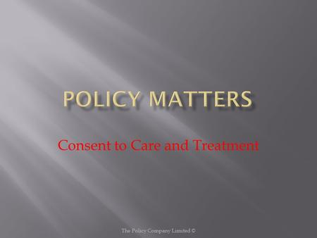 Consent to Care and Treatment The Policy Company Limited ©