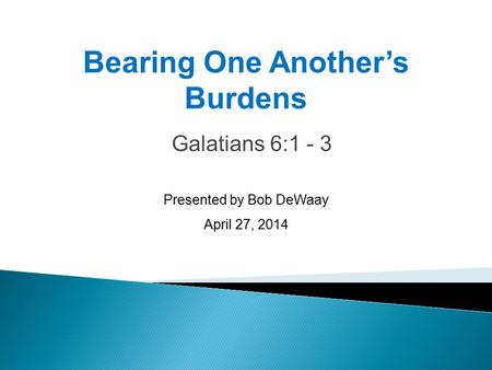 Galatians 6:1 - 3 Presented by Bob DeWaay April 27, 2014 Bearing One Another's Burdens.