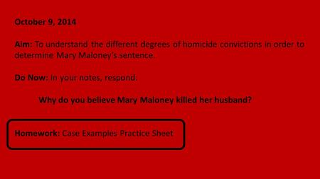 October 9, 2014 Aim: To understand the different degrees of homicide convictions in order to determine Mary Maloney's sentence. Do Now: In your notes,