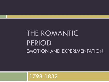 THE ROMANTIC PERIOD EMOTION AND EXPERIMENTATION 1798-1832.