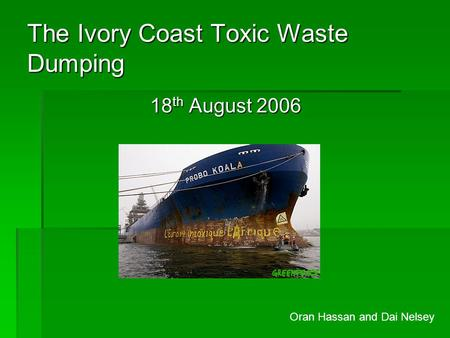 The Ivory Coast Toxic Waste Dumping 18 th August 2006 Oran Hassan and Dai Nelsey.