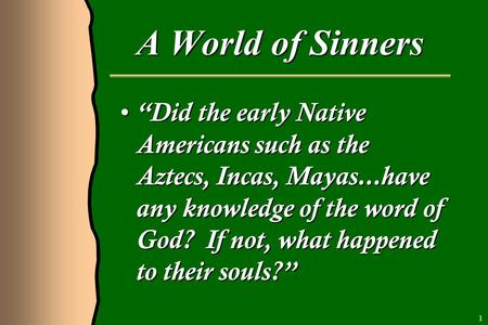 "A World of Sinners ""Did the early Native Americans such as the Aztecs, Incas, Mayas...have any knowledge of the word of God? If not, what happened to their."