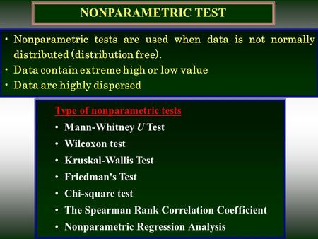NONPARAMETRIC TEST Nonparametric tests are used when data is not normally distributed (distribution free). Data contain extreme high or low value Data.