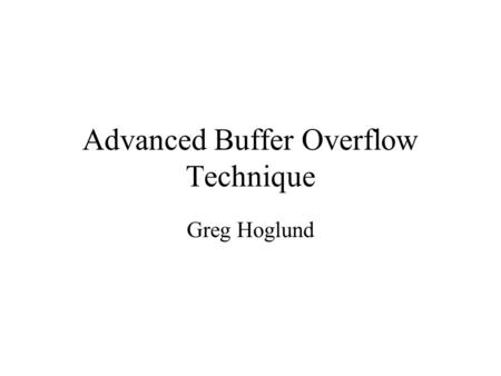 Advanced Buffer Overflow Technique Greg Hoglund. Attack Theory Formalize the Attack Method Re-Use of Attack Code Separate the Deployment from the Payload.