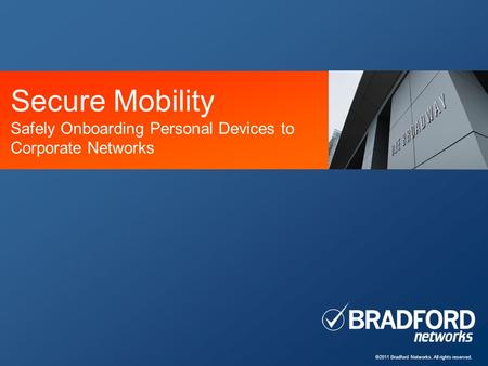 ©2011 Bradford Networks. All rights reserved. Secure Mobility Safely Onboarding Personal Devices to Corporate Networks.