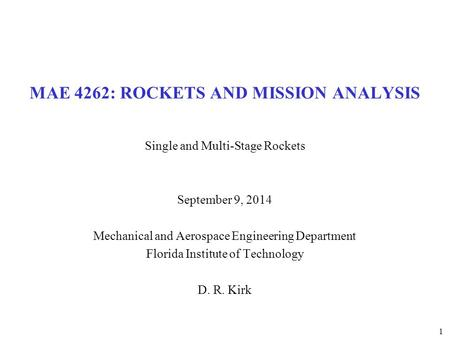 MAE 4262: ROCKETS AND MISSION ANALYSIS Single and Multi-Stage Rockets September 9, 2014 Mechanical and Aerospace Engineering Department Florida Institute.