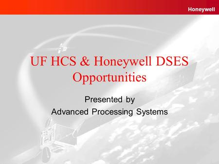 Advanced Processing Systems Honeywell Proprietary1 12/04/2003 Honeywell UF HCS & Honeywell DSES Opportunities Presented by Advanced Processing Systems.