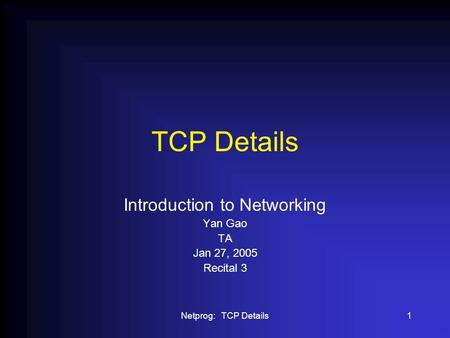 Netprog: TCP Details1 TCP Details Introduction to Networking Yan Gao TA Jan 27, 2005 Recital 3.