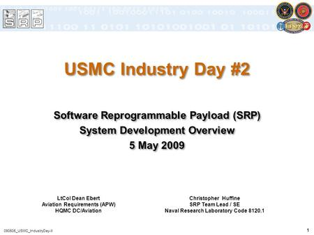1 090505_USMC_IndustryDay-II USMC Industry Day #2 Software Reprogrammable Payload (SRP) System Development Overview 5 May 2009 Software Reprogrammable.