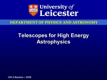 DEPARTMENT OF PHYSICS AND ASTRONOMY ©M.A.Barstow – 2009 Telescopes for High Energy Astrophysics.