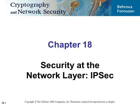 18.1 Chapter 18 Security at the Network Layer: IPSec Copyright © The McGraw-Hill Companies, Inc. Permission required for reproduction or display.