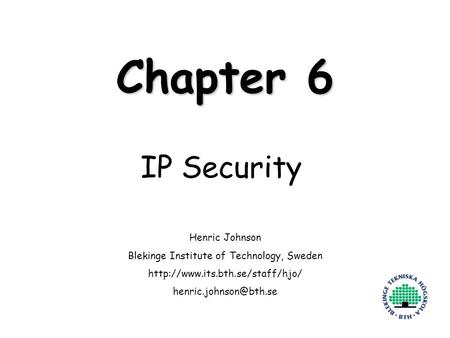 Henric Johnson1 Chapter 6 IP Security Henric Johnson Blekinge Institute of Technology, Sweden
