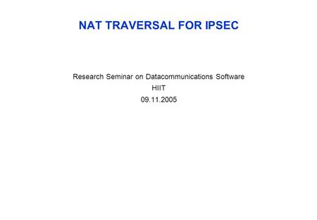 NAT TRAVERSAL FOR IPSEC Research Seminar on Datacommunications Software HIIT 09.11.2005.