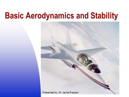 Basic Aerodynamics and Stability Presented by: Mr Jamie Presser.